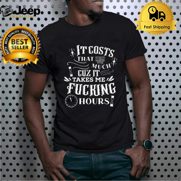 It Costs That Much Cuz It Takes Me Fucking Hours Quote T-Shirt